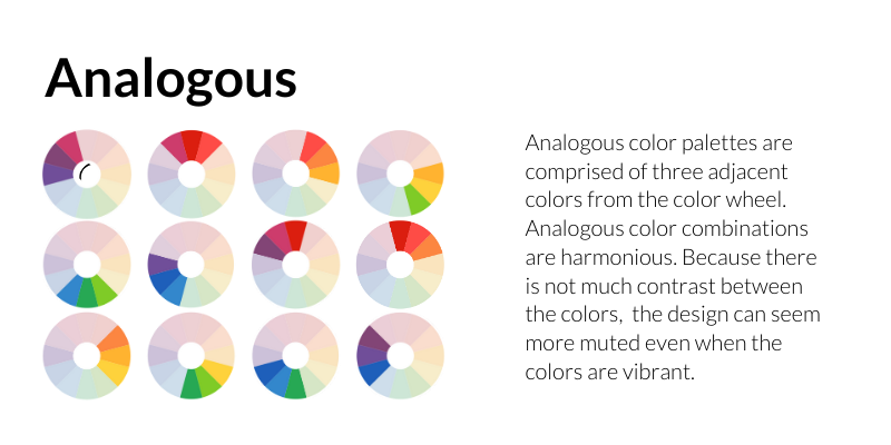 Analogous: Analogous color palettes are comprised of three adjacent colors from the color wheel. Analogous color combinations are harmonious. Because there is not much contrast between the colors, the design can seem more muted even when the colors are vibrant.