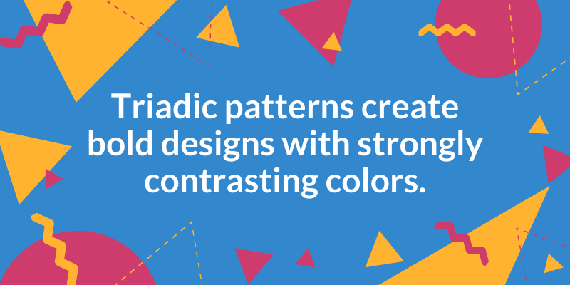 Triadic patterns create bold designs with strongly contrasting colors.