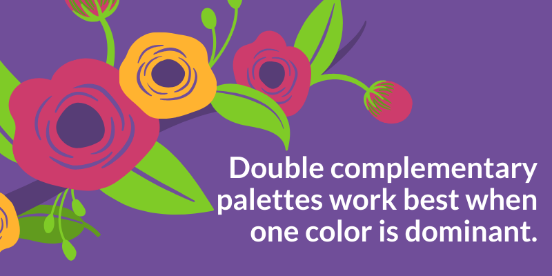 Double complementary palettes work best when one color is dominant.