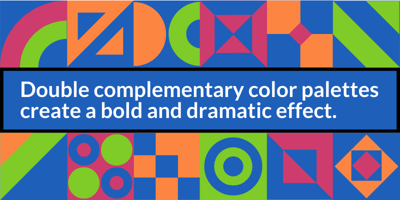 Double complementary color palettes create a bold and dramatic effect.