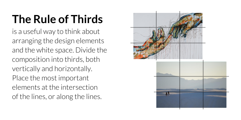 The Rule of Thirds is a useful way to think about arranging the design elements and the white space. Divide the composition into thirds, both vertically and horizontally. Place the most important elements at the intersection of the lines, or along the lines.