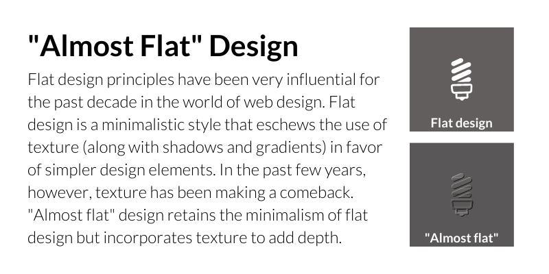 """""""ALMOST FLAT"""" DESIGN Flat design principles have been very influential for the past decade in the world of web design. Flat design is a minimalistic style that eschews the use of texture (along with shadows and gradients) in favor of simpler design elements. In the past few years, however, texture has been making a comeback. """"Almost flat"""" design retains the minimalism of flat design but incorporates texture to add depth."""
