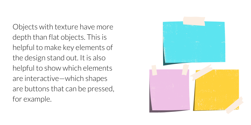 Objects with texture have more depth than flat objects. This is helpful to make key elements of the design stand out. It is also helpful to show which elements are interactive—which shapes are buttons that can be pressed, for example.