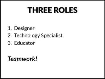 THREE ROLES: 1. Designer 2. Technology Specialist 3. Educator. Teamwork!